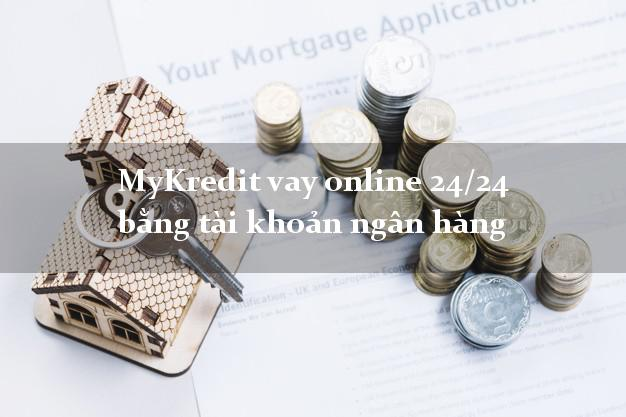 MyKredit vay online 24/24 bằng tài khoản ngân hàng