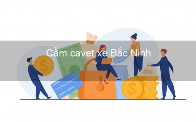 Cầm cavet xe Bắc Ninh
