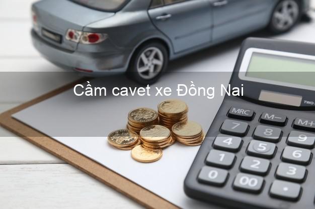 Cầm cavet xe Đồng Nai