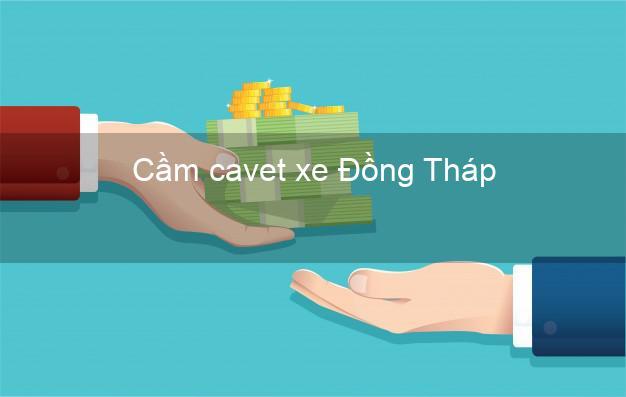 Cầm cavet xe Đồng Tháp