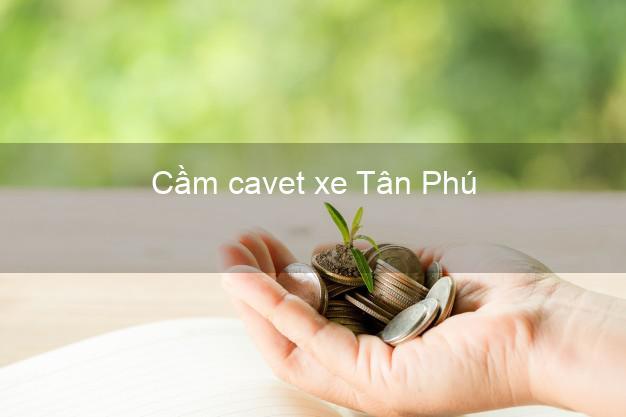 Cầm cavet xe Tân Phú Đồng Nai