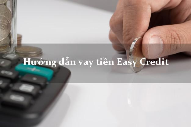Hướng dẫn vay tiền Easy Credit dễ dàng