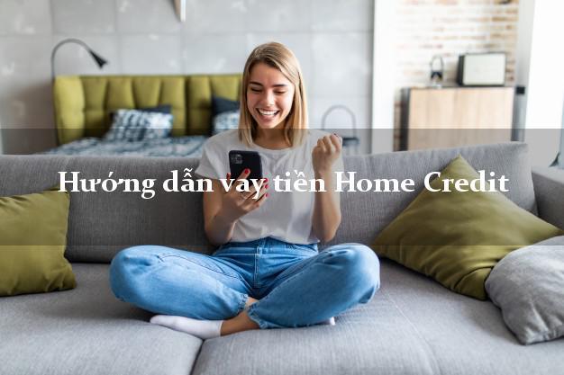 Hướng dẫn vay tiền Home Credit nhanh nhất