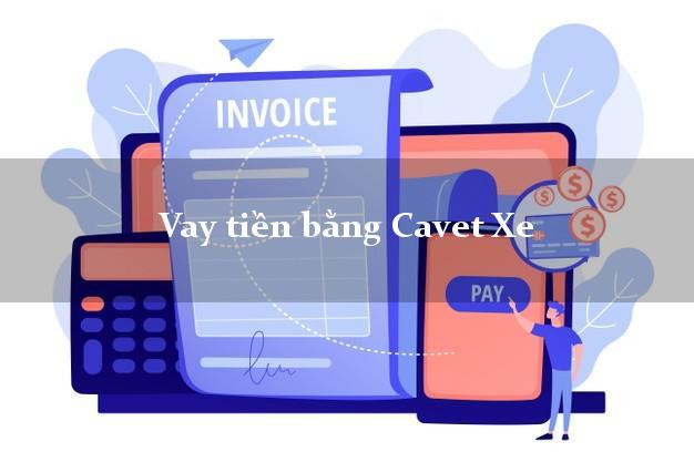 Vay tiền bằng Cavet Xe Nhanh Nhất