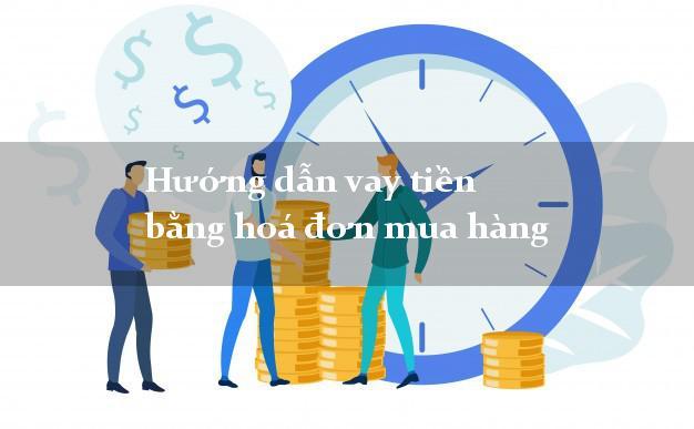 Hướng dẫn vay tiền bằng hoá đơn mua hàng uy tín
