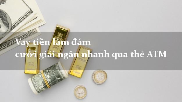 Vay tiền làm đám cưới giải ngân nhanh qua thẻ ATM