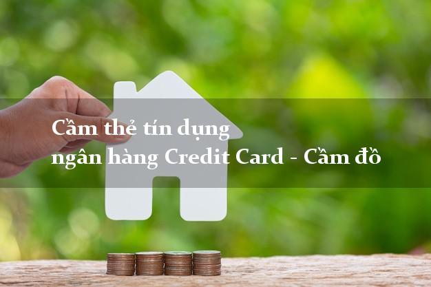 Cầm thẻ tín dụng ngân hàng Credit Card - Cầm đồ lãi suất thấp